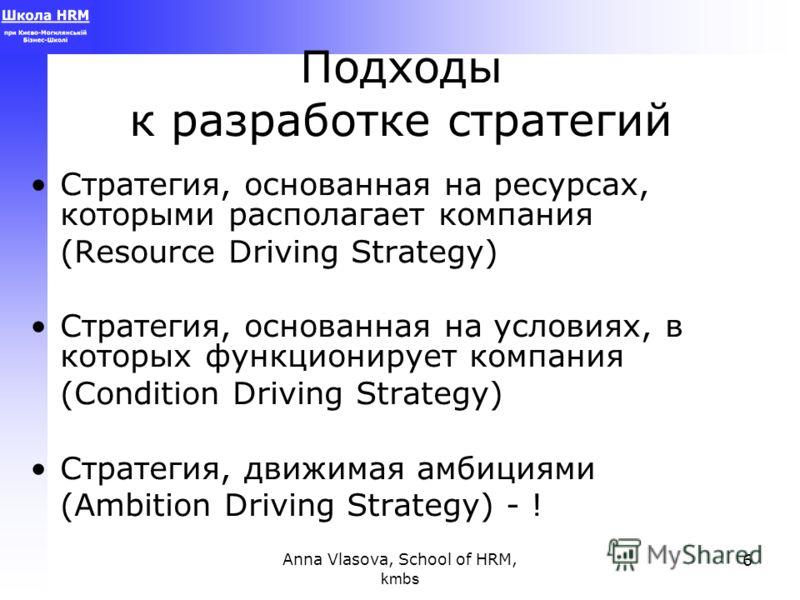 Anna Vlasova, School of HRM, kmbs 6 Подходы к разработке стратегий Стратегия, основанная на ресурсах, которыми располагает компания (Resource Driving Strategy) Стратегия, основанная на условиях, в которых функционирует компания (Condition Driving Str