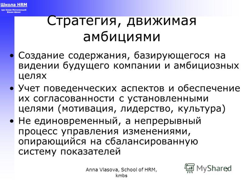 Anna Vlasova, School of HRM, kmbs 7 Стратегия, движимая амбициями Создание содержания, базирующегося на видении будущего компании и амбициозных целях Учет поведенческих аспектов и обеспечение их согласованности с установленными целями (мотивация, лид