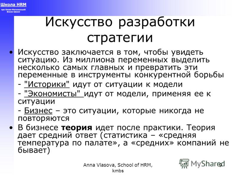 Anna Vlasova, School of HRM, kmbs 9 Искусство разработки стратегии Искусство заключается в том, чтобы увидеть ситуацию. Из миллиона переменных выделить несколько самых главных и превратить эти переменные в инструменты конкурентной борьбы -