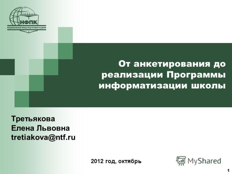 1 От анкетирования до реализации Программы информатизации школы Третьякова Елена Львовна tretiakova@ntf.ru 2012 год, октябрь