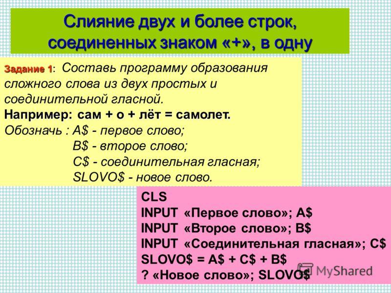 Слияние двух и более строк, соединенных знаком «+», в одну CLS INPUT «Первое слово»; A$ INPUT «Второе слово»; B$ INPUT «Соединительная гласная»; C$ SLOVO$ = A$ + C$ + B$ ? «Новое слово»; SLOVO$ Задание 1: Например: сам + о + лёт = самолет. Задание 1: