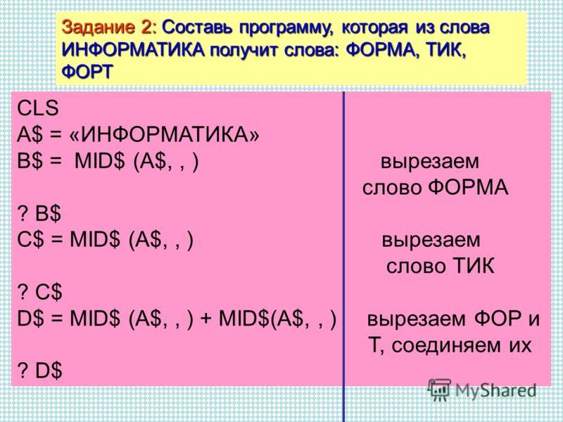 Задание 2: Составь программу, которая из слова ИНФОРМАТИКА получит слова: ФОРМА, ТИК, ФОРТ CLS A$ = «ИНФОРМАТИКА» B$ = MID$ (A$,, ) вырезаем слово ФОРМА ? B$ C$ = MID$ (A$,, ) вырезаем слово ТИК ? C$ D$ = MID$ (A$,, ) + MID$(A$,, ) вырезаем ФОР и Т,
