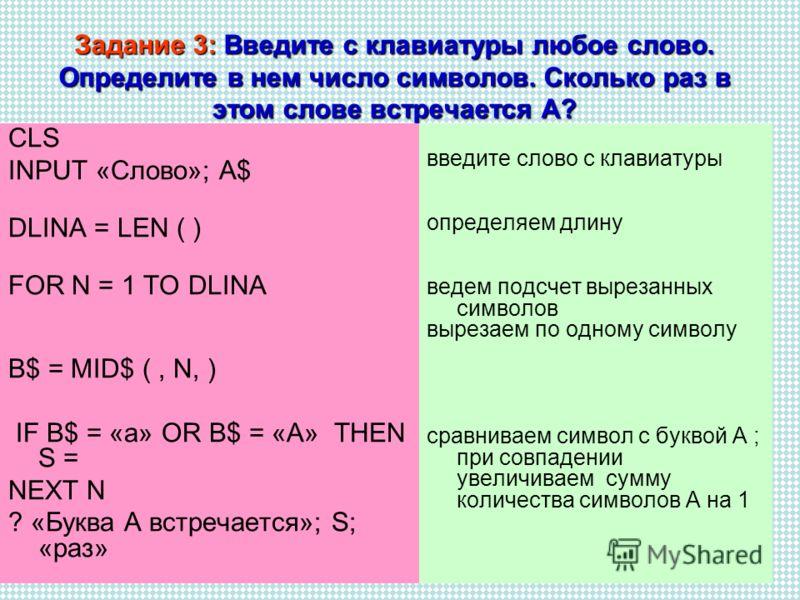 Задание 3: Введите с клавиатуры любое слово. Определите в нем число символов. Сколько раз в этом слове встречается А? CLS INPUT «Слово»; A$ DLINA = LEN ( ) FOR N = 1 TO DLINA B$ = MID$ (, N, ) IF B$ = «a» OR B$ = «A» THEN S = NEXT N ? «Буква А встреч