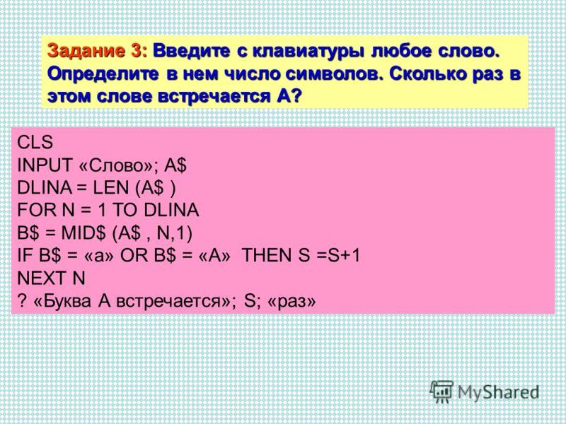 Задание 3: Введите с клавиатуры любое слово. Определите в нем число символов. Сколько раз в этом слове встречается А? CLS INPUT «Слово»; A$ DLINA = LEN (A$ ) FOR N = 1 TO DLINA B$ = MID$ (A$, N,1) IF B$ = «a» OR B$ = «A» THEN S =S+1 NEXT N ? «Буква А