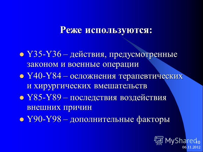 06.11.2012 10 Реже используются: Y35-Y36 – действия, предусмотренные законом и военные операции Y35-Y36 – действия, предусмотренные законом и военные операции Y40-Y84 – осложнения терапевтических и хирургических вмешательств Y40-Y84 – осложнения тера