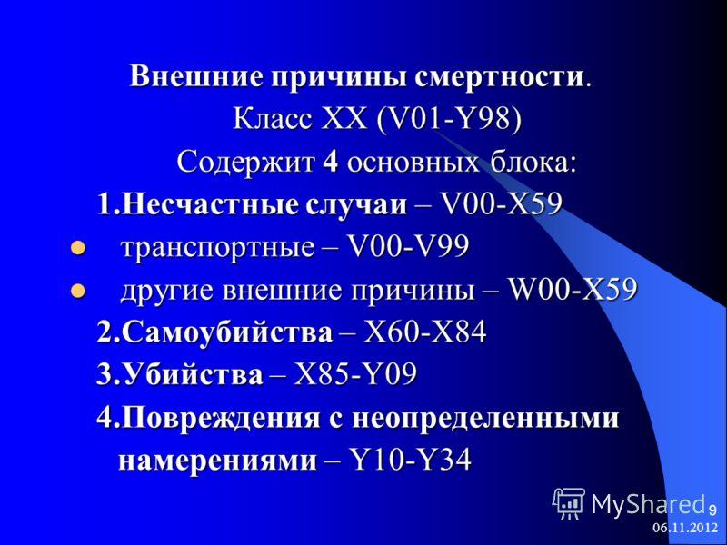 06.11.2012 9 Внешние причины смертности. Внешние причины смертности. Класс XX (V01-Y98) Содержит 4 основных блока: 1.Несчастные случаи – V00-X59 транспортные – V00-V99 транспортные – V00-V99 другие внешние причины – W00-X59 другие внешние причины – W