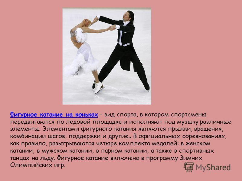 Фигурное катание на конькахФигурное катание на коньках - вид спорта, в котором спортсмены передвигаются по ледовой площадке и исполняют под музыку различные элементы. Элементами фигурного катания являются прыжки, вращения, комбинации шагов, поддержки