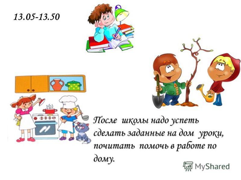 После школы надо успеть сделать заданные на дом уроки, почитать помочь в работе по дому. 13.05-13.50