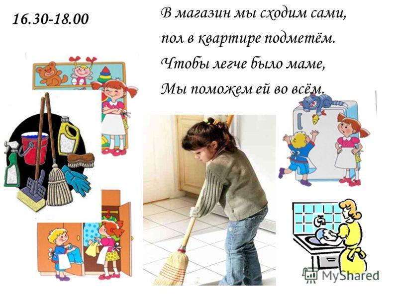В магазин мы сходим сами, пол в квартире подметём. Чтобы легче было маме, Мы поможем ей во всём. 16.30-18.00