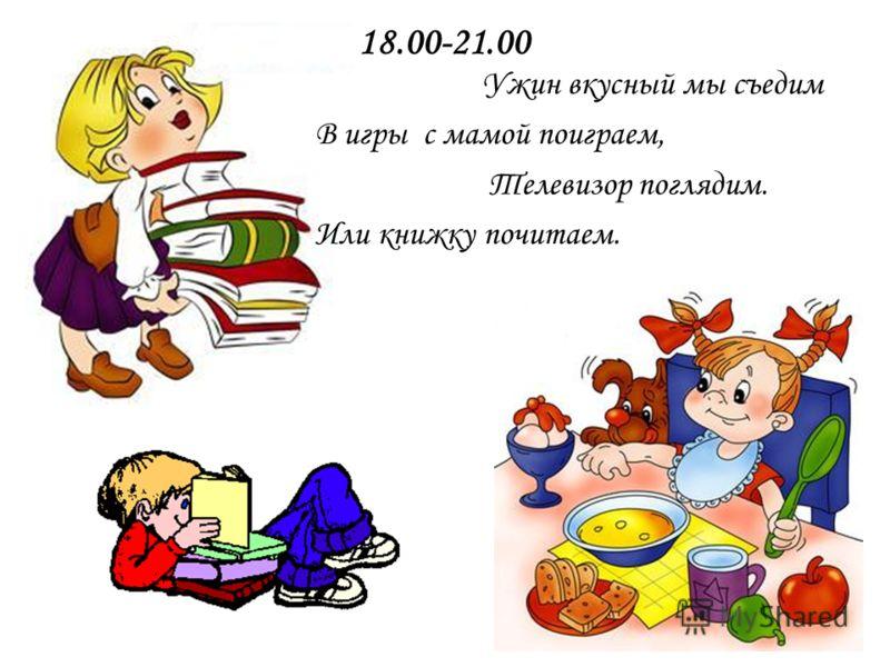 18.00-21.00 Ужин вкусный мы съедим В игры с мамой поиграем, Или книжку почитаем. Телевизор поглядим.