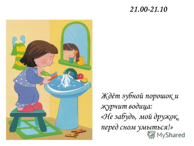 Ждёт зубной порошок и журчит водица: «Не забудь, мой дружок, перед сном умыться!» 21.00-21.10