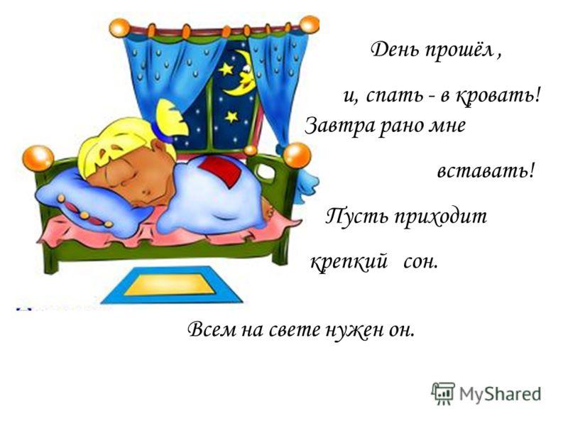 День прошёл, и, спать - в кровать! Завтра рано мне вставать! Пусть приходит крепкий сон. Всем на свете нужен он.