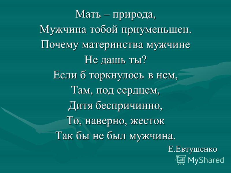 Мать – природа, Мужчина тобой приуменьшен. Почему материнства мужчине Не дашь ты? Если б торкнулось в нем, Там, под сердцем, Дитя беспричинно, То, наверно, жесток Так бы не был мужчина. Е.Евтушенко