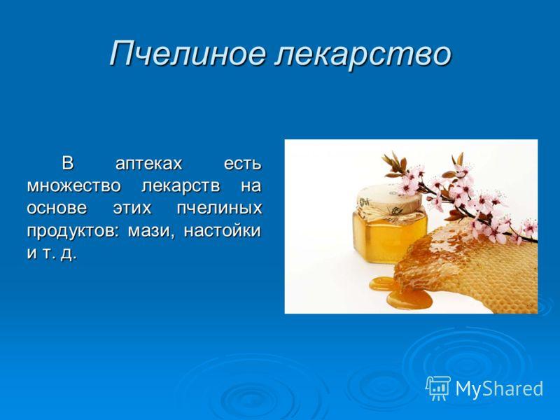 Пчелиное лекарство В аптеках есть множество лекарств на основе этих пчелиных продуктов: мази, настойки и т. д.