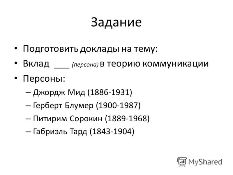 Задание Подготовить доклады на тему: Вклад ___ (персона) в теорию коммуникации Персоны: – Джордж Мид (1886-1931) – Герберт Блумер (1900-1987) – Питирим Сорокин (1889-1968) – Габриэль Тард (1843-1904)