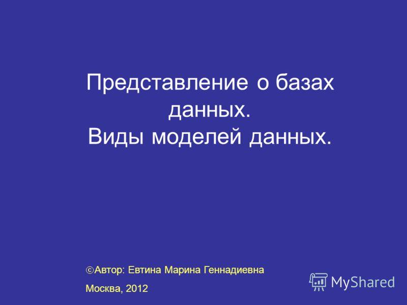 Представление о базах данных. Виды моделей данных. Автор: Евтина Марина Геннадиевна Москва, 2012
