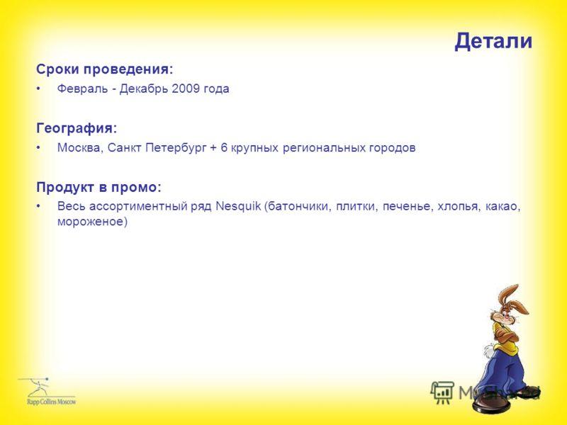 Детали Сроки проведения: Февраль - Декабрь 2009 года География: Москва, Санкт Петербург + 6 крупных региональных городов Продукт в промо: Весь ассортиментный ряд Nesquik (батончики, плитки, печенье, хлопья, какао, мороженое)