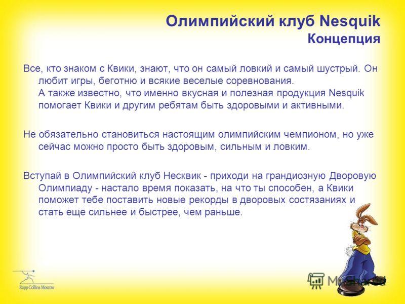 Олимпийский клуб Nesquik Концепция Все, кто знаком с Квики, знают, что он самый ловкий и самый шустрый. Он любит игры, беготню и всякие веселые соревнования. А также известно, что именно вкусная и полезная продукция Nesquik помогает Квики и другим ре