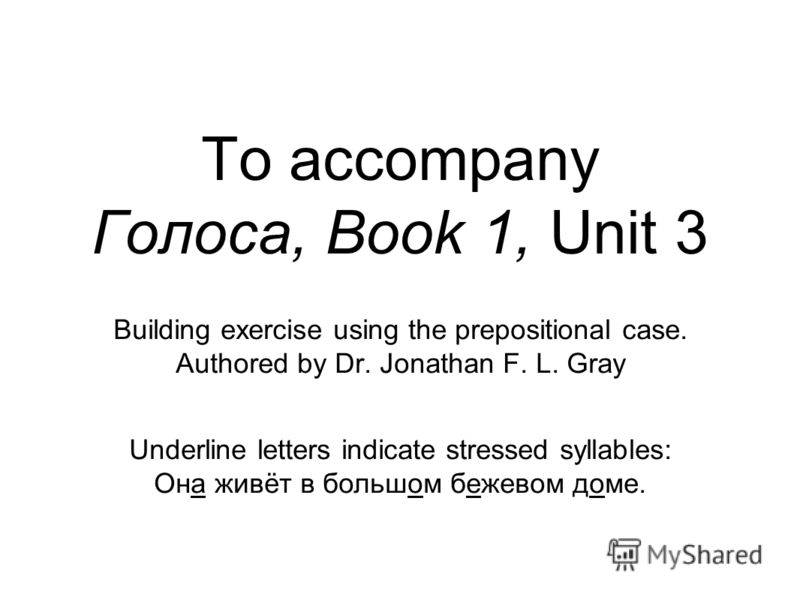 To accompany Голоса, Book 1, Unit 3 Building exercise using the prepositional case. Authored by Dr. Jonathan F. L. Gray Underline letters indicate stressed syllables: Она живёт в большом бежевом доме.