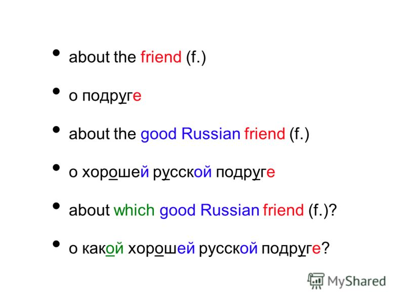 about the friend (f.) о подруге about the good Russian friend (f.) о хорошей русской подруге about which good Russian friend (f.)? о какой хорошей русской подруге?