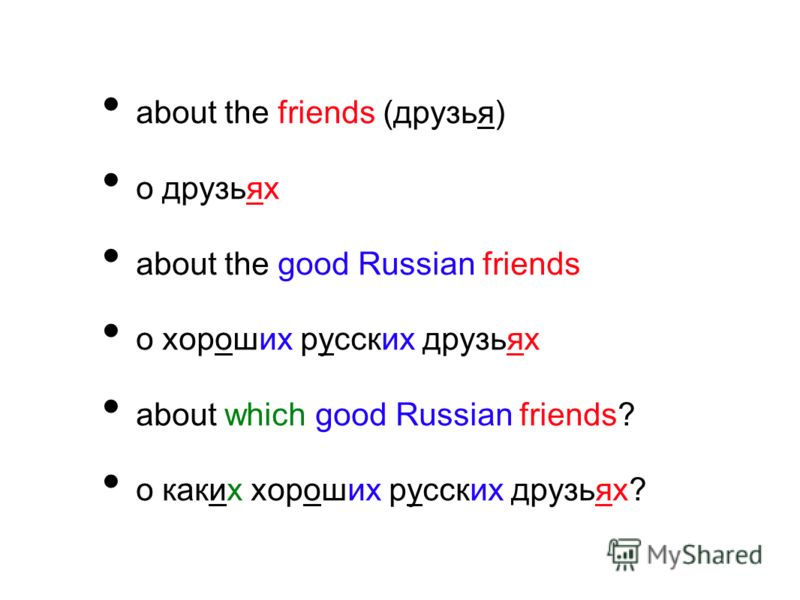 about the friends (друзья) о друзьях about the good Russian friends о хороших русских друзьях about which good Russian friends? о каких хороших русских друзьях?