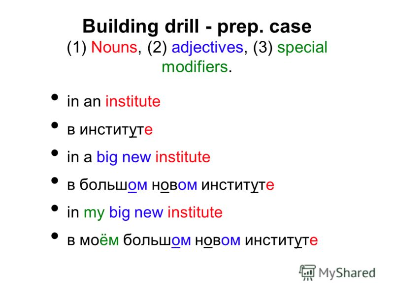 Building drill - prep. case (1) Nouns, (2) adjectives, (3) special modifiers. in an institute в институте in a big new institute в большом новом институте in my big new institute в моём большом новом институте