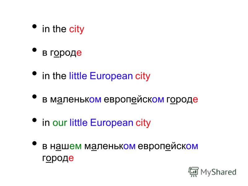 in the city в городе in the little European city в маленьком европейском городе in our little European city в нашем маленьком европейском городе