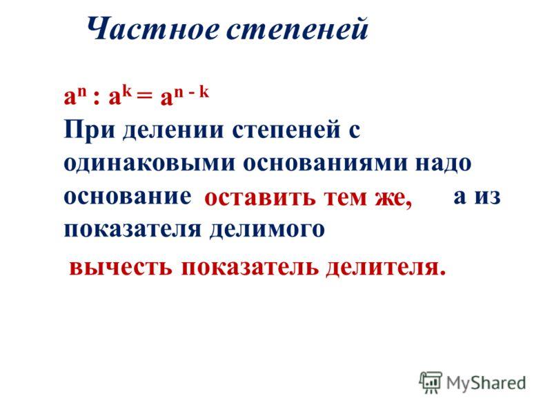 a n : a k = При делении степеней с одинаковыми основаниями надо основание а из показателя делимого Частное степеней a n - k оставить тем же, вычесть показатель делителя.