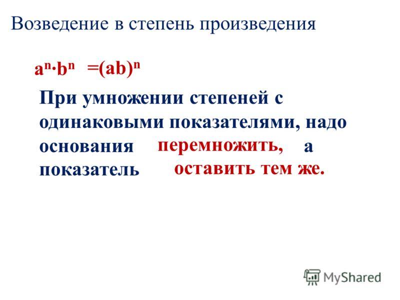Возведение в степень произведения a n ·b n При умножении степеней с одинаковыми показателями, надо основания а показатель =(ab) n перемножить, оставить тем же.