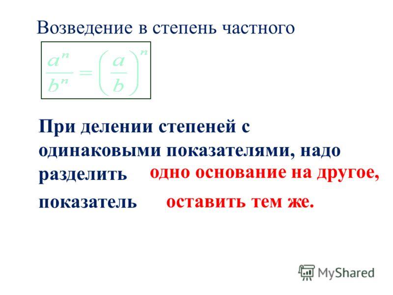 Возведение в степень частного При делении степеней с одинаковыми показателями, надо разделить показатель одно основание на другое, оставить тем же.