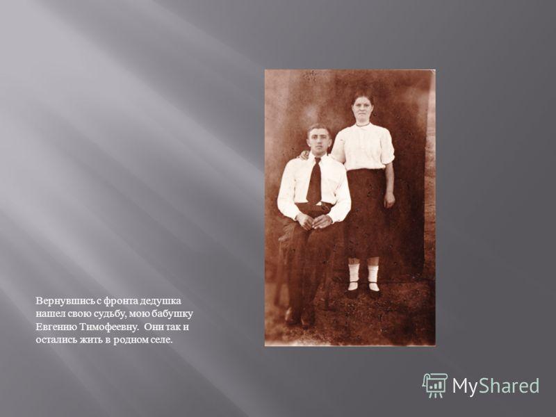 Вернувшись с фронта дедушка нашел свою судьбу, мою бабушку Евгению Тимофеевну. Они так и остались жить в родном селе.