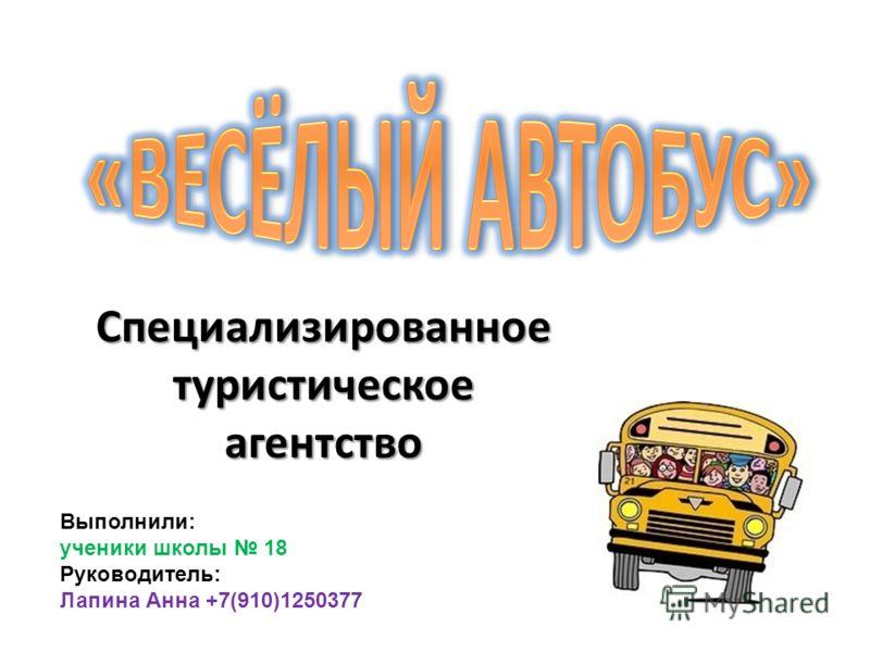 Специализированное туристическое агентство Выполнили: ученики школы 18 Руководитель: Лапина Анна +7(910)1250377