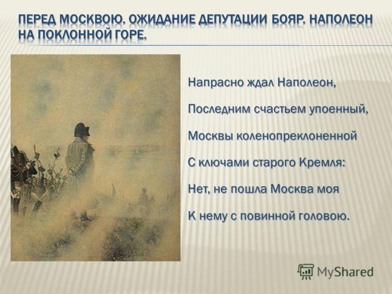 Напрасно ждал Наполеон, Последним счастьем упоенный, Москвы коленопреклоненной С ключами старого Кремля: Нет, не пошла Москва моя К нему с повинной головою.