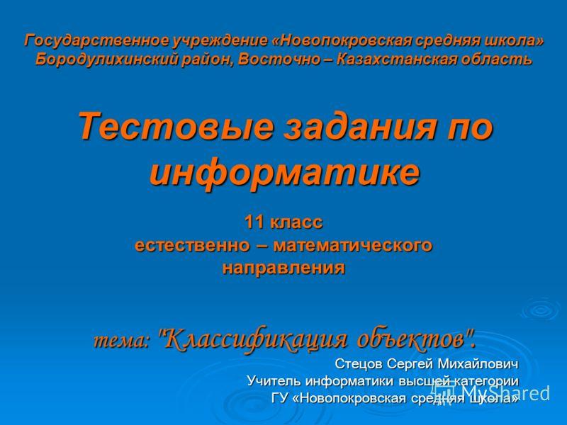 Государственное учреждение «Новопокровская средняя школа» Бородулихинский район, Восточно – Казахстанская область Тестовые задания по информатике 11 класс естественно – математического направления тема: