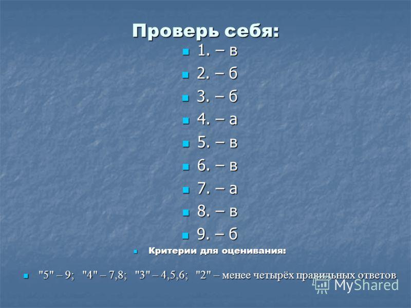 Проверь себя: 1. – в 2. – б 3. – б 4. – а 5. – в 6. – в 7. – а 8. – в 9. – б Критерии для оценивания: 5 – 9; 4 – 7,8; 3 – 4,5,6; 2 – менее четырёх правильных ответов