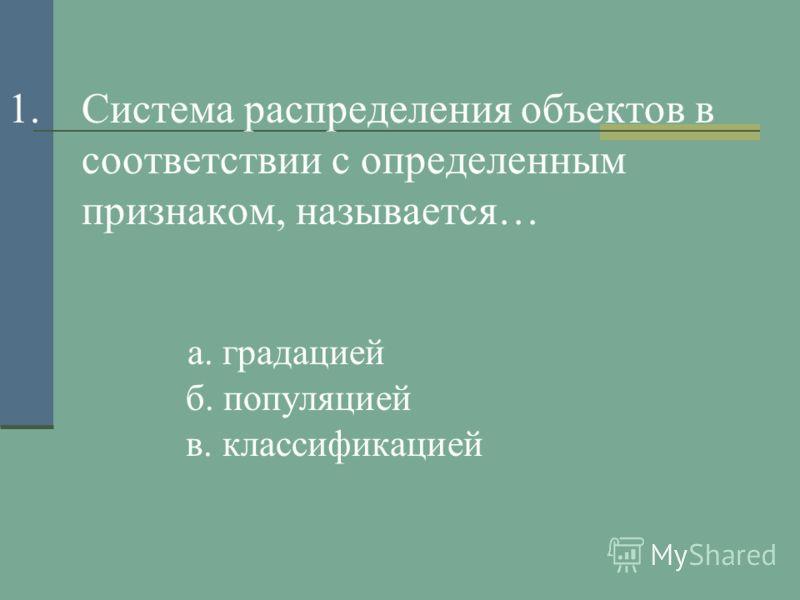1.Система распределения объектов в соответствии с определенным признаком, называется… а. градацией б. популяцией в. классификацией
