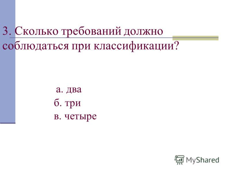 3. Сколько требований должно соблюдаться при классификации? а. два б. три в. четыре