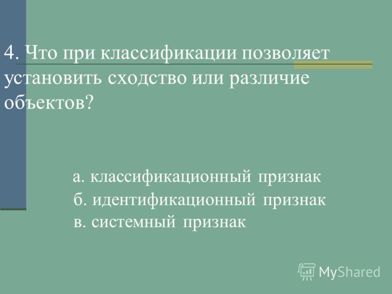 4. Что при классификации позволяет установить сходство или различие объектов? а. классификационный признак б. идентификационный признак в. системный признак