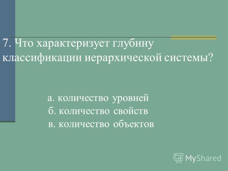 7. Что характеризует глубину классификации иерархической системы? а. количество уровней б. количество свойств в. количество объектов