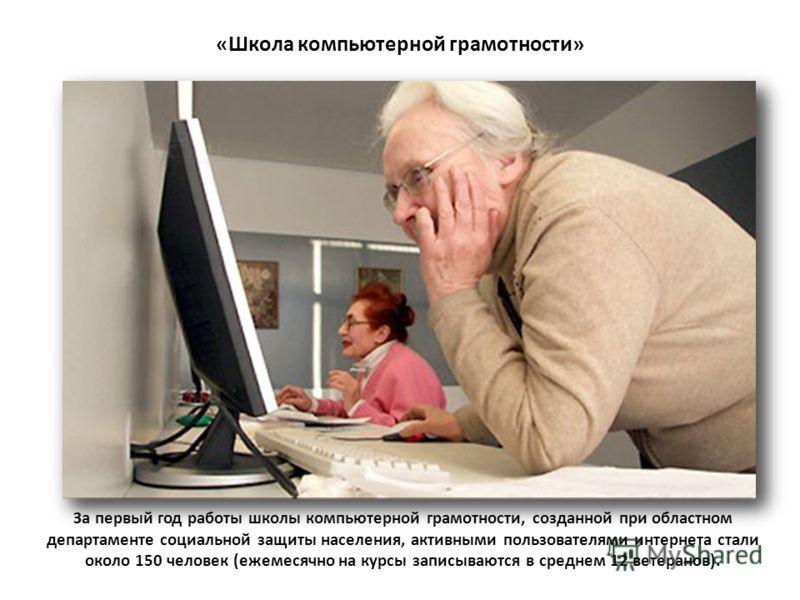 За первый год работы школы компьютерной грамотности, созданной при областном департаменте социальной защиты населения, активными пользователями интернета стали около 150 человек (ежемесячно на курсы записываются в среднем 12 ветеранов). «Школа компью