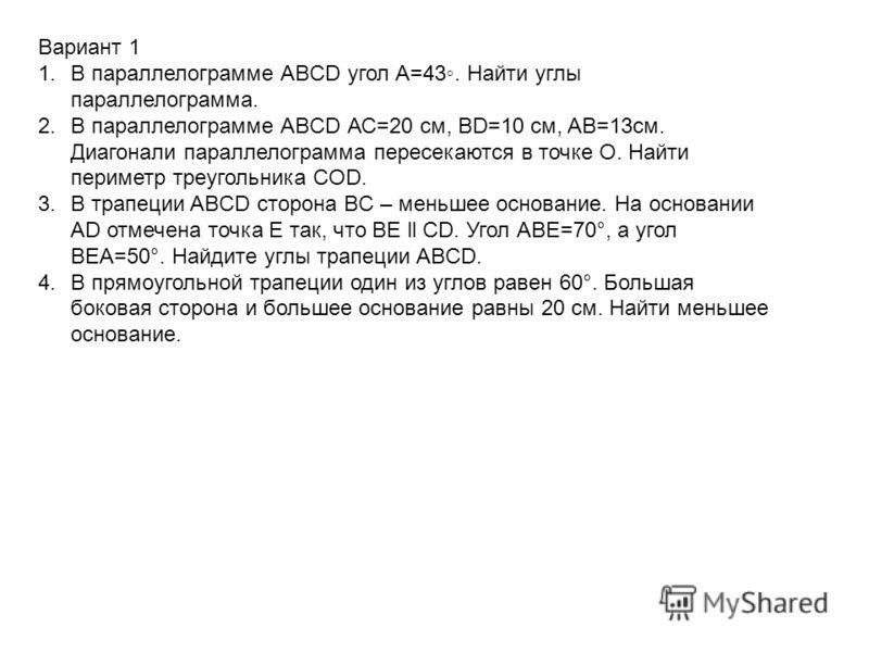 Вариант 1 1.В параллелограмме АBCD угол А=43. Найти углы параллелограмма. 2.В параллелограмме АBCD АС=20 см, BD=10 см, AB=13см. Диагонали параллелограмма пересекаются в точке О. Найти периметр треугольника COD. 3.В трапеции ABCD сторона BC – меньшее