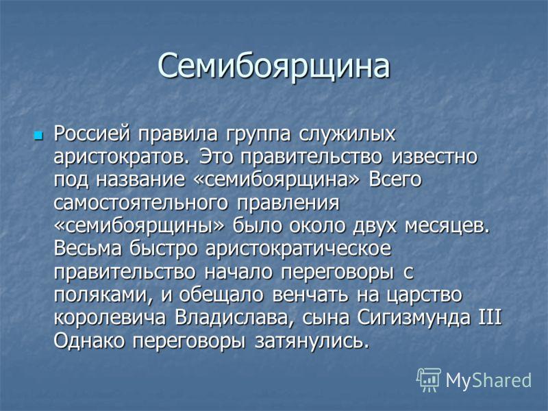 Семибоярщина Россией правила группа служилых аристократов. Это правительство известно под название «семибоярщина» Всего самостоятельного правления «семибоярщины» было около двух месяцев. Весьма быстро аристократическое правительство начало переговоры