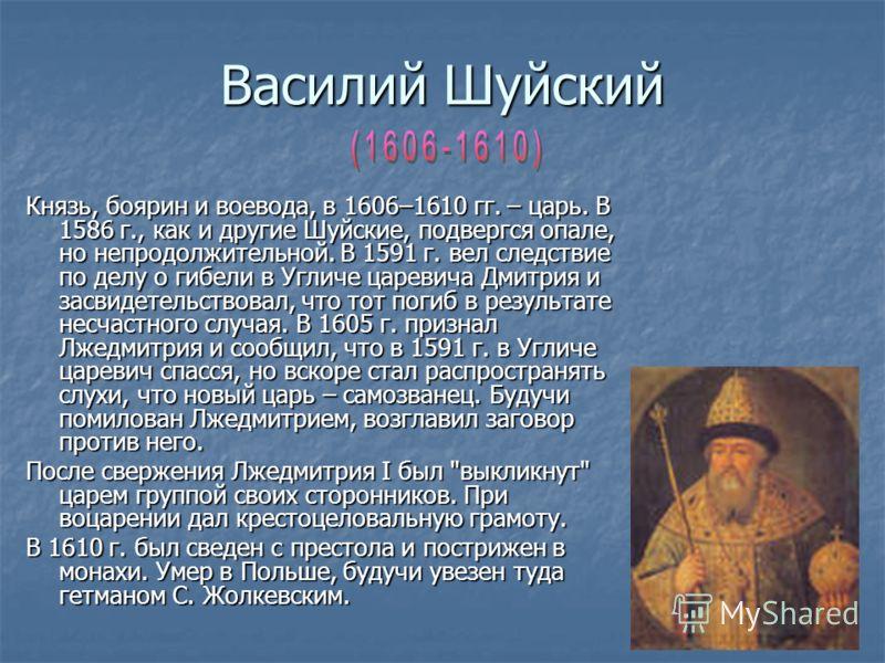 Василий Шуйский Князь, боярин и воевода, в 1606–1610 гг. – царь. В 1586 г., как и другие Шуйские, подвергся опале, но непродолжительной. В 1591 г. вел следствие по делу о гибели в Угличе царевича Дмитрия и засвидетельствовал, что тот погиб в результа