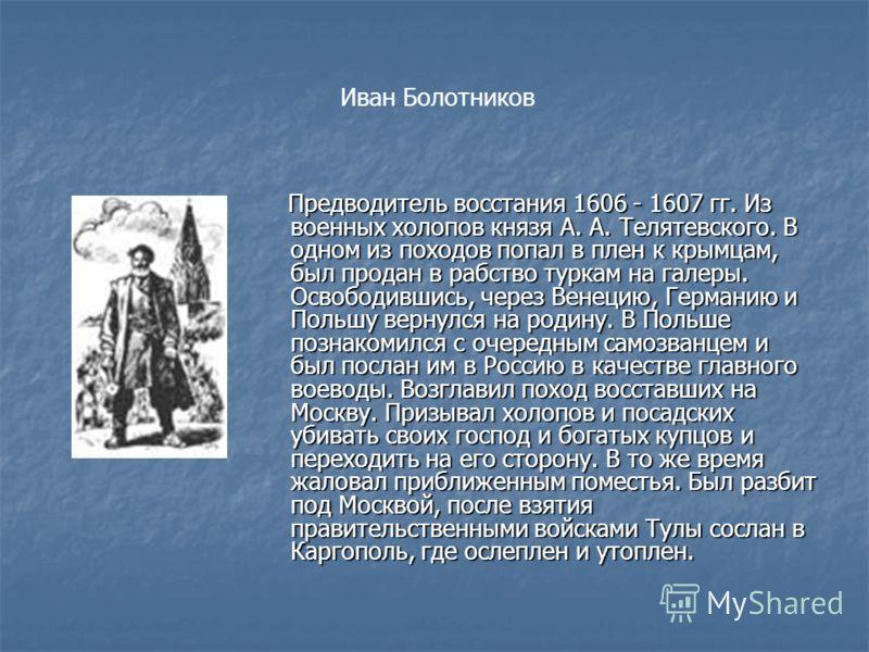Иван Болотников Предводитель восстания 1606 - 1607 гг. Из военных холопов князя А. А. Телятевского. В одном из походов попал в плен к крымцам, был продан в рабство туркам на галеры. Освободившись, через Венецию, Германию и Польшу вернулся на родину.