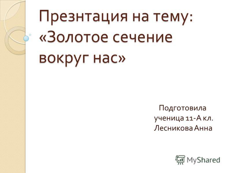Презнтация на тему : « Золотое сечение вокруг нас » Подготовила ученица 11- А кл. Лесникова Анна