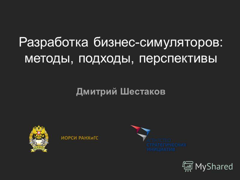 Разработка бизнес-симуляторов: методы, подходы, перспективы Дмитрий Шестаков ИОРСИ РАНХиГС