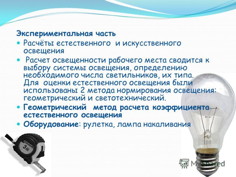 Экспериментальная часть Расчёты естественного и искусственного освещения Расчет освещенности рабочего места сводится к выбору системы освещения, определению необходимого числа светильников, их типа. Для оценки естественного освещения были использован