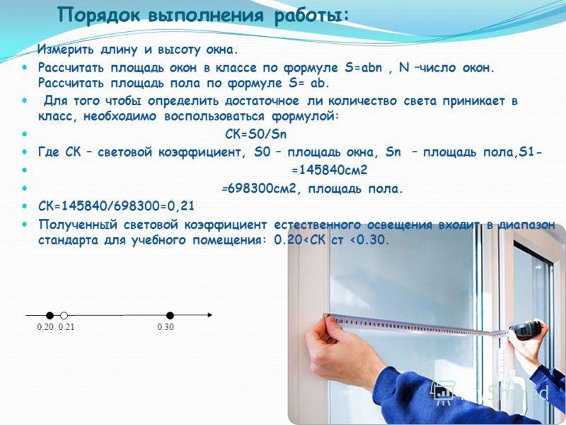 Порядок выполнения работы: Измерить длину и высоту окна. Рассчитать площадь окон в классе по формуле S=abn, N –число окон. Рассчитать площадь пола по формуле S= ab. Для того чтобы определить достаточное ли количество света приникает в класс, необходи