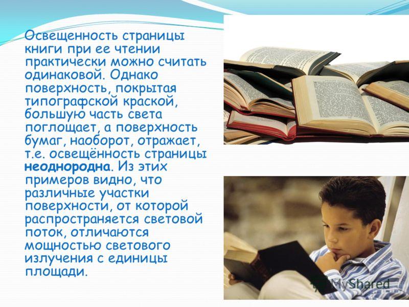 Освещенность страницы книги при ее чтении практически можно считать одинаковой. Однако поверхность, покрытая типографской краской, большую часть света поглощает, а поверхность бумаг, наоборот, отражает, т.е. освещённость страницы неоднородна. Из этих