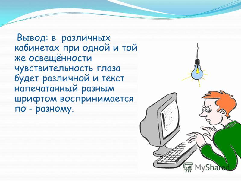 Вывод: в различных кабинетах при одной и той же освещённости чувствительность глаза будет различной и текст напечатанный разным шрифтом воспринимается по - разному.